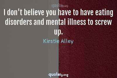 Photo Quote of I don't believe you have to have eating disorders and mental illness to screw up.