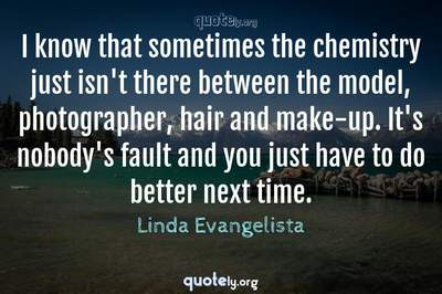 Photo Quote of I know that sometimes the chemistry just isn't there between the model, photographer, hair and make-up. It's nobody's fault and you just have to do better next time.