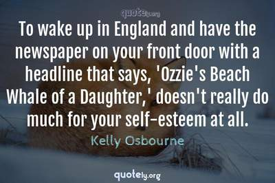 Photo Quote of To wake up in England and have the newspaper on your front door with a headline that says, 'Ozzie's Beach Whale of a Daughter,' doesn't really do much for your self-esteem at all.