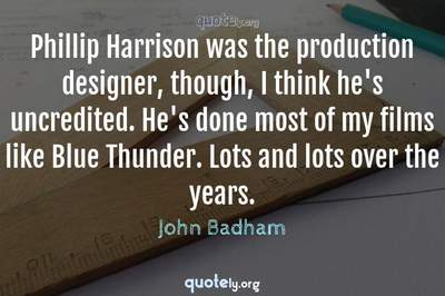 Photo Quote of Phillip Harrison was the production designer, though, I think he's uncredited. He's done most of my films like Blue Thunder. Lots and lots over the years.