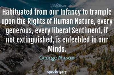 Photo Quote of Habituated from our Infancy to trample upon the Rights of Human Nature, every generous, every liberal Sentiment, if not extinguished, is enfeebled in our Minds.