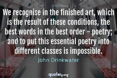 Photo Quote of We recognise in the finished art, which is the result of these conditions, the best words in the best order - poetry; and to put this essential poetry into different classes is impossible.