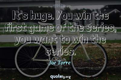 Photo Quote of It's huge. You win the first game of the series, you want to win the series.