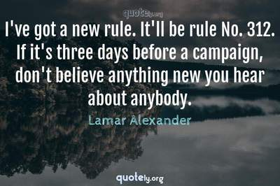 Photo Quote of I've got a new rule. It'll be rule No. 312. If it's three days before a campaign, don't believe anything new you hear about anybody.