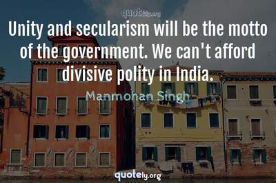 Photo Quote of Unity and secularism will be the motto of the government. We can't afford divisive polity in India.