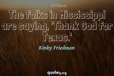 Photo Quote of The folks in Mississippi are saying, 'Thank God for Texas.'