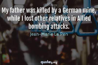 Photo Quote of My father was killed by a German mine, while I lost other relatives in Allied bombing attacks.