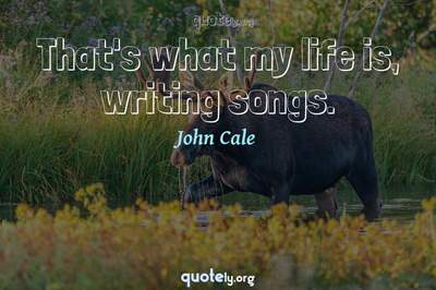 Photo Quote of That's what my life is, writing songs.