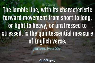 Photo Quote of The iambic line, with its characteristic forward movement from short to long, or light to heavy, or unstressed to stressed, is the quintessential measure of English verse.