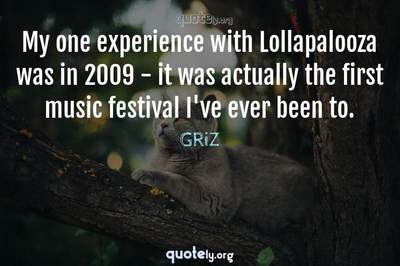 Photo Quote of My one experience with Lollapalooza was in 2009 - it was actually the first music festival I've ever been to.
