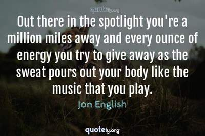 Photo Quote of Out there in the spotlight you're a million miles away and every ounce of energy you try to give away as the sweat pours out your body like the music that you play.