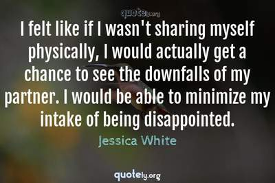 Photo Quote of I felt like if I wasn't sharing myself physically, I would actually get a chance to see the downfalls of my partner. I would be able to minimize my intake of being disappointed.