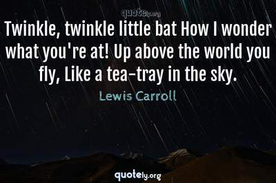 Photo Quote of Twinkle, twinkle little bat How I wonder what you're at! Up above the world you fly, Like a tea-tray in the sky.