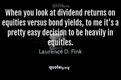 Photo Quote of When you look at dividend returns on equities versus bond yields, to me it's a pretty easy decision to be heavily in equities.
