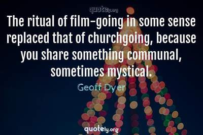 Photo Quote of The ritual of film-going in some sense replaced that of churchgoing, because you share something communal, sometimes mystical.