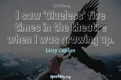 Photo Quote of I saw 'Clueless' five times in the theatre when I was growing up.