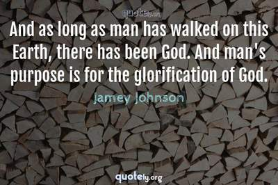 Photo Quote of And as long as man has walked on this Earth, there has been God. And man's purpose is for the glorification of God.