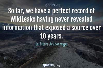 Photo Quote of So far, we have a perfect record of WikiLeaks having never revealed information that exposed a source over 10 years.