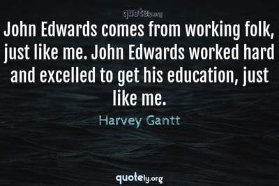 Photo Quote of John Edwards comes from working folk, just like me. John Edwards worked hard and excelled to get his education, just like me.