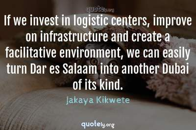 Photo Quote of If we invest in logistic centers, improve on infrastructure and create a facilitative environment, we can easily turn Dar es Salaam into another Dubai of its kind.
