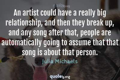 Photo Quote of An artist could have a really big relationship, and then they break up, and any song after that, people are automatically going to assume that that song is about that person.