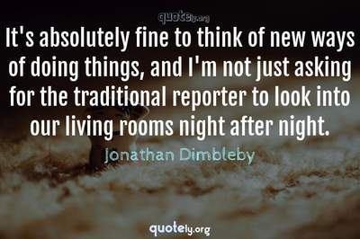 Photo Quote of It's absolutely fine to think of new ways of doing things, and I'm not just asking for the traditional reporter to look into our living rooms night after night.