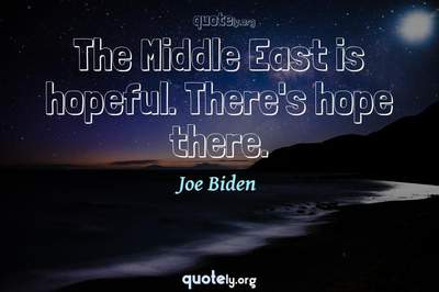Photo Quote of The Middle East is hopeful. There's hope there.