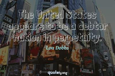 Photo Quote of The United States appears to be a debtor nation in perpetuity.