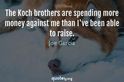 Photo Quote of The Koch brothers are spending more money against me than I've been able to raise.
