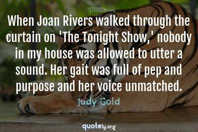 Photo Quote of When Joan Rivers walked through the curtain on 'The Tonight Show,' nobody in my house was allowed to utter a sound. Her gait was full of pep and purpose and her voice unmatched.