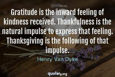 Photo Quote of Gratitude is the inward feeling of kindness received. Thankfulness is the natural impulse to express that feeling. Thanksgiving is the following of that impulse.