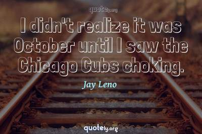 Photo Quote of I didn't realize it was October until I saw the Chicago Cubs choking.
