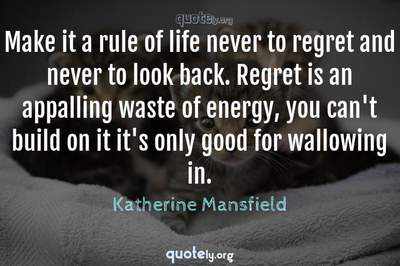 Photo Quote of Make it a rule of life never to regret and never to look back. Regret is an appalling waste of energy, you can't build on it it's only good for wallowing in.