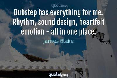 Photo Quote of Dubstep has everything for me. Rhythm, sound design, heartfelt emotion - all in one place.