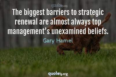 Photo Quote of The biggest barriers to strategic renewal are almost always top management's unexamined beliefs.