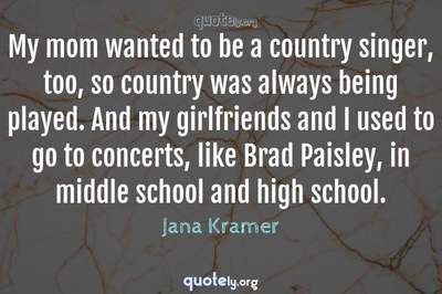 Photo Quote of My mom wanted to be a country singer, too, so country was always being played. And my girlfriends and I used to go to concerts, like Brad Paisley, in middle school and high school.