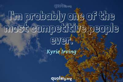 Photo Quote of I'm probably one of the most competitive people ever.