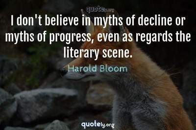 Photo Quote of I don't believe in myths of decline or myths of progress, even as regards the literary scene.