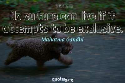 Photo Quote of No culture can live if it attempts to be exclusive.