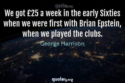 Photo Quote of We got £25 a week in the early Sixties when we were first with Brian Epstein, when we played the clubs.