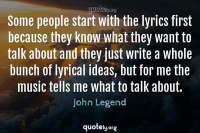 Photo Quote of Some people start with the lyrics first because they know what they want to talk about and they just write a whole bunch of lyrical ideas, but for me the music tells me what to talk about.
