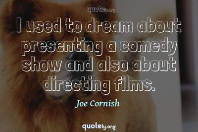 Photo Quote of I used to dream about presenting a comedy show and also about directing films.
