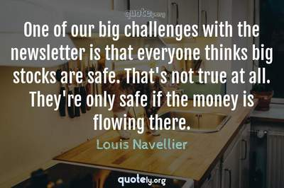 Photo Quote of One of our big challenges with the newsletter is that everyone thinks big stocks are safe. That's not true at all. They're only safe if the money is flowing there.