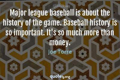 Photo Quote of Major league baseball is about the history of the game. Baseball history is so important. It's so much more than money.