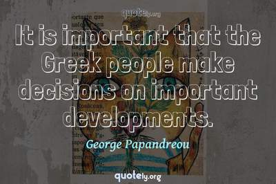Photo Quote of It is important that the Greek people make decisions on important developments.