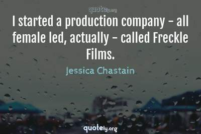 Photo Quote of I started a production company - all female led, actually - called Freckle Films.