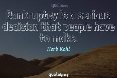 Photo Quote of Bankruptcy is a serious decision that people have to make.