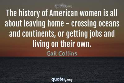 Photo Quote of The history of American women is all about leaving home - crossing oceans and continents, or getting jobs and living on their own.