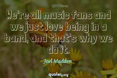 Photo Quote of We're all music fans and we just love being in a band, and that's why we do it.