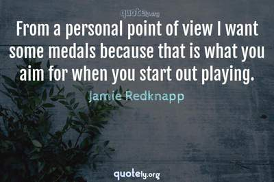 Photo Quote of From a personal point of view I want some medals because that is what you aim for when you start out playing.
